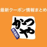 【2021年1月最新】かつやの割引クーポンまとめ情報(メニュー・店舗)